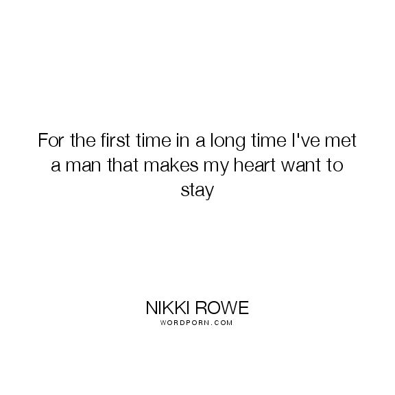 "Nikki Rowe - ""For the first time in a long time I've met a man that makes my heart want"". fate, love-at-first-sight, destiny, love-quotes, life-quotes, love-story, love, destiny-quotes"