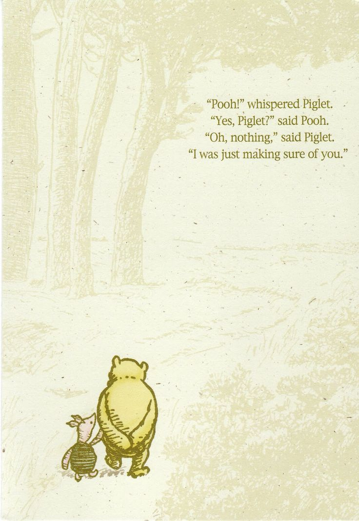 """Pooh?"" whispered Piglet.  ""Yes, Piglet?"" said Pooh.  ""Oh, nothing,"" said Piglet.  ""I was just making sure of you."""