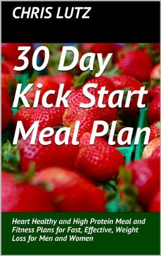 30 Day Kick Start Meal Plan: Heart Healthy and High Protein Meal and Fitness Plans for Fast, Effective, Weight Loss for Men and Women by Chris Lutz, http://www.amazon.com/dp/B00FAZ89OE/ref=cm_sw_r_pi_dp_t8U6sb0X9QN25