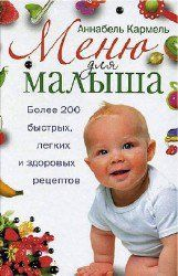 Аннабель Кармель - Меню для малыша. Более 200 быстрых, легких и здоровых рецептов