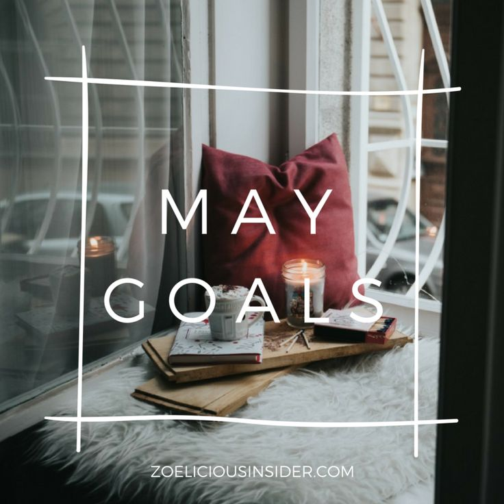 Here are my goals for the month of May. They're pretty simple but here they are:
