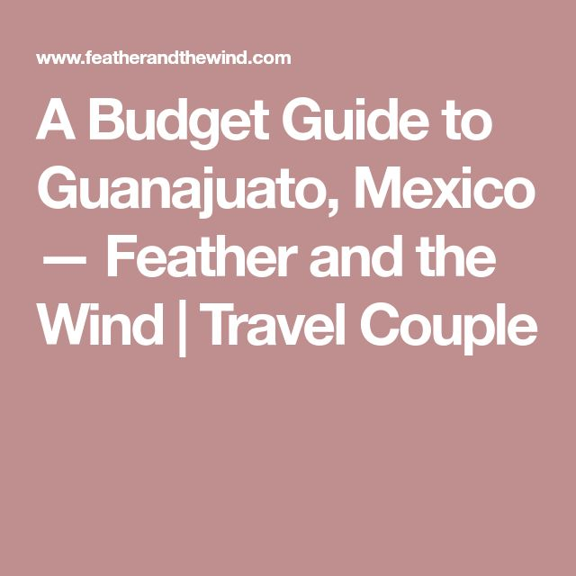 A Budget Guide to Guanajuato, Mexico — Feather and the Wind | Travel Couple