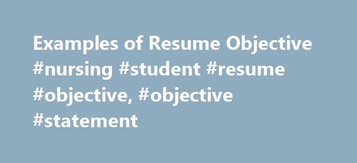Examples of Resume Objective #nursing #student #resume #objective, #objective #statement http://oklahoma.nef2.com/examples-of-resume-objective-nursing-student-resume-objective-objective-statement/  # Resume Objective An objective statement is that which hints at the job perspective of the applicant, and his or her expression of the employment goals. The objective should not exceed more than one or two lines. Some of the resumes explain the objective separately; whereas, the others mention it…