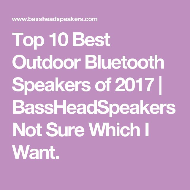 Top 10 Best Outdoor Bluetooth Speakers of 2017 | BassHeadSpeakers Not Sure Which I Want.
