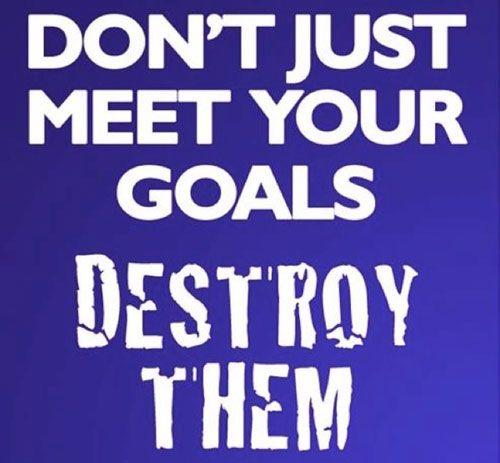 Quotes Working Hard Achieve Goals: Don't Just Meet Your Goals. Destroy Them. #entrepreneur