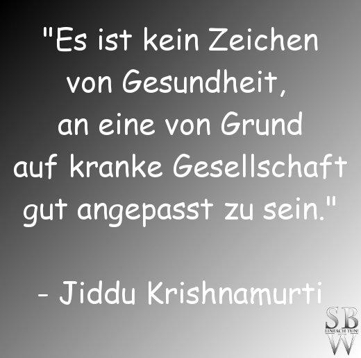 """""""Es ist kein Zeichen von Gesundheit, an eine von Grund auf kranke Gesellschaft gut angepasst zu sein."""" - Jiddu Krishnamurti"""