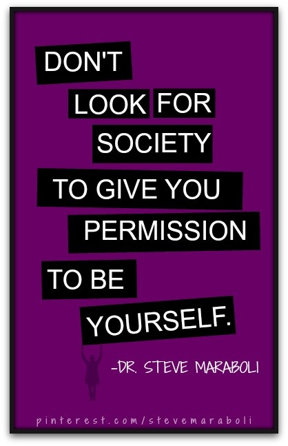 Don't look for society to give you permission to be yourself.- Steve Maraboli #quote