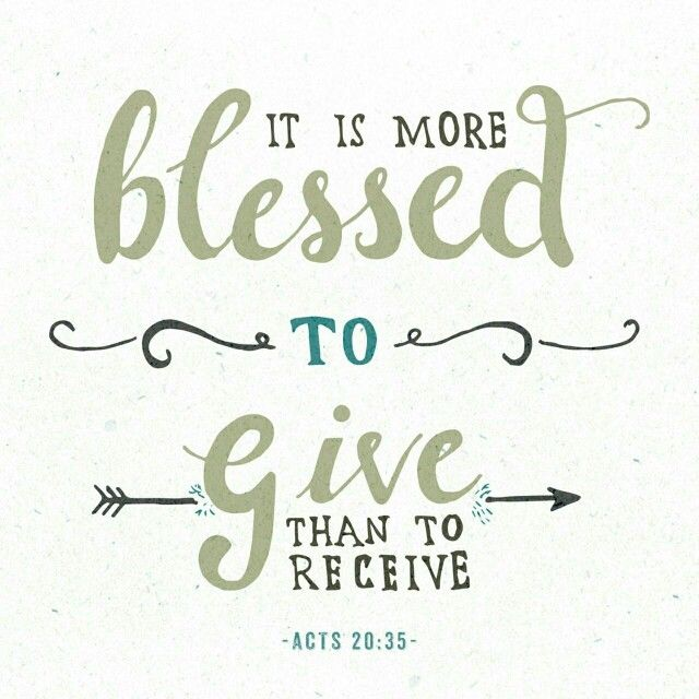 """In everything I did, I showed you that by this kind of hard work we must help the weak, remembering the words the Lord Jesus himself said: 'It is more blessed to give than to receive.' """"  Acts 20:35 NIV  http://bible.com/111/act.20.35.NIV"""