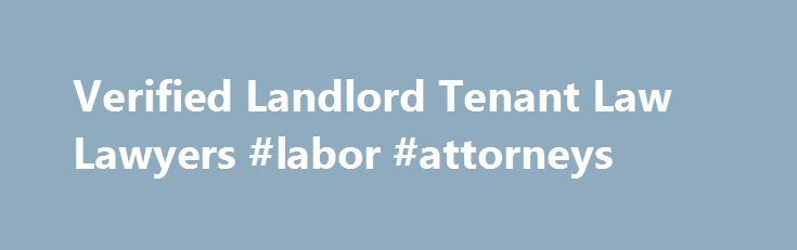 Verified Landlord Tenant Law Lawyers #labor #attorneys http://attorney.remmont.com/verified-landlord-tenant-law-lawyers-labor-attorneys/  #landlord tenant attorney Landlord Tenant Law Verified Attorneys Landlord Tenant Law Landlord tenant law generally covers all matters related to leasing either residential or commercial real estate. Most individuals will at some point rent property for occupancy from either an individual or a business. These rental agreements are generally agreed upon and…