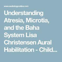 Understanding Atresia, Microtia, and the Baha System Lisa Christensen Aural Habilitation - Children Bone Conduction & Middle Ear Implants/Aids Hearing Aids - Children 12793