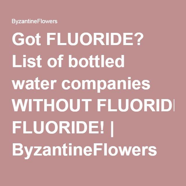Got FLUORIDE? List of bottled water companies WITHOUT FLUORIDE! | ByzantineFlowers