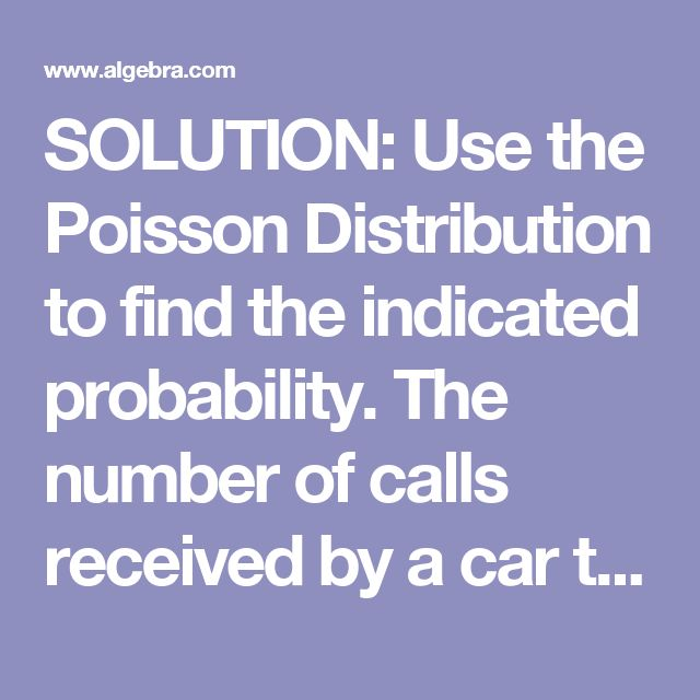 SOLUTION: Use the Poisson Distribution to find the indicated probability.    The number of calls received by a car towing service averages 19.2 per day (per 24-hour period). After finding th