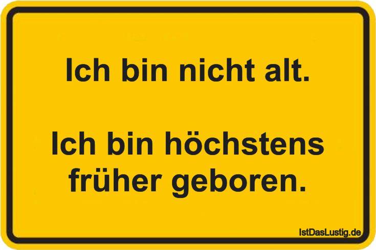 Ich bin nicht alt.  Ich bin höchstens früher geboren. ... gefunden auf https://www.istdaslustig.de/spruch/4507 #lustig #sprüche #fun #spass