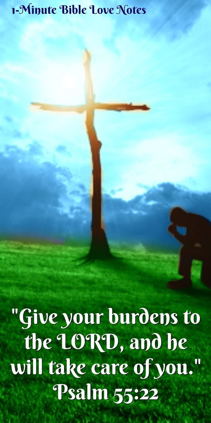 Give Your Burdens to the Lord - Psalm 55:22, 1 Peter 5:7. What a wonderful invitation - to give our burdens to the Lord and leave them at the cross.