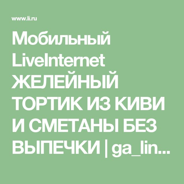 Мобильный LiveInternet ЖЕЛЕЙНЫЙ ТОРТИК ИЗ КИВИ И СМЕТАНЫ БЕЗ ВЫПЕЧКИ | ga_lina - Дневник ga_lina |