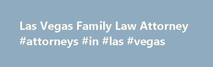 Las Vegas Family Law Attorney #attorneys #in #las #vegas http://fiji.nef2.com/las-vegas-family-law-attorney-attorneys-in-las-vegas/  # Las Vegas Divorce and Family Law Attorneys Personalized Representation and Compassionate Service for Better Results Clark County families know that life in Las Vegas is not always glitz and glamour. You face the same struggles, joys, and conflicts as families anywhere else. If you need a Las Vegas family lawyer to help you resolve conflicts, we at The Hill…