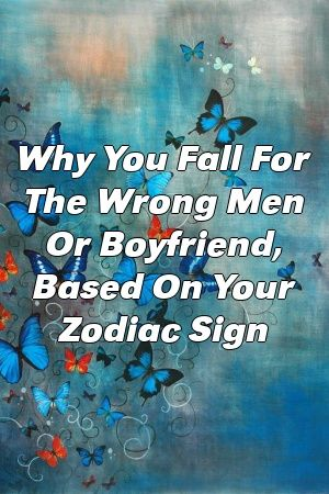 Why You Fall For The Wrong Men Or Boyfriend, Based On Your Zodiac Sign