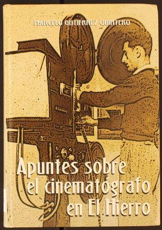 Gutiérrez Quintero, Marcelo (1952-)    Apuntes sobre el cinematógrafo en El Hierro. 2003 http://absysnetweb.bbtk.ull.es/cgi-bin/abnetopac01?TITN=256676