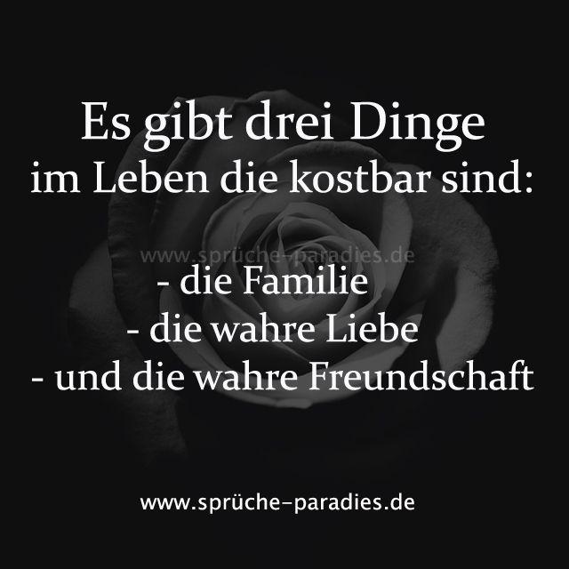 Es gibt drei Dinge im Leben die kostbar sind:  - die Familie  - die wahre Liebe  - und die wahre Freundschaft
