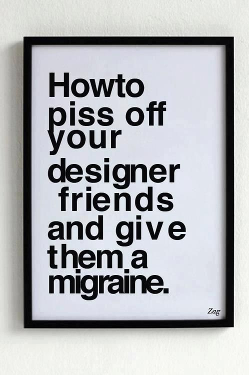 How to piss off your designer friends and give them a migraine.