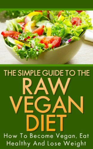 The Simple Guide To The Raw Vegan Diet – How To Become Vegan, Eat Healthy And Lose Weight (Raw Food, Vegan Cookbooks, Vegan Books, Vegan Food, Vegan Fitness, … Vegan For Her, Vegan Recipes, Weight Loss)