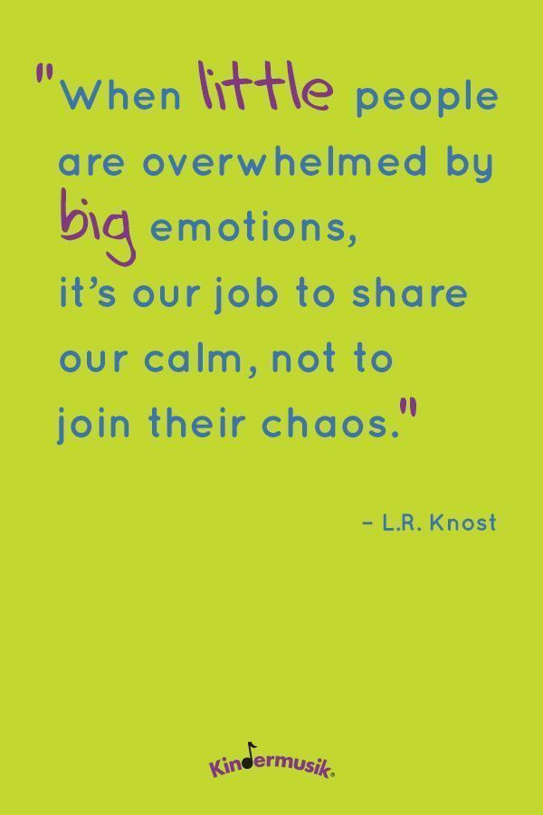 """When little people are overwhelmed by big emotions, it's our job to share our calm, not to join their chaos."" - L.R. Knost"