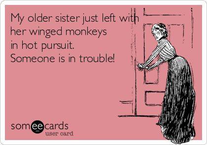 My older sister just left with her winged monkeys in hot pursuit. Someone is in trouble!