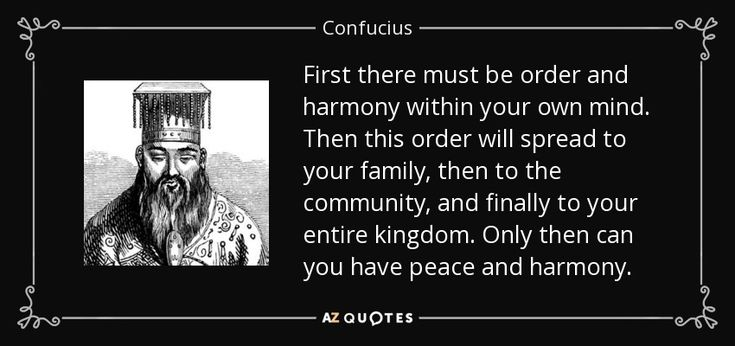 First there must be order and harmony within your own mind. Then this order will spread to your family, then to the community, and finally to your entire kingdom. Only then can you have peace and harmony. - Confucius