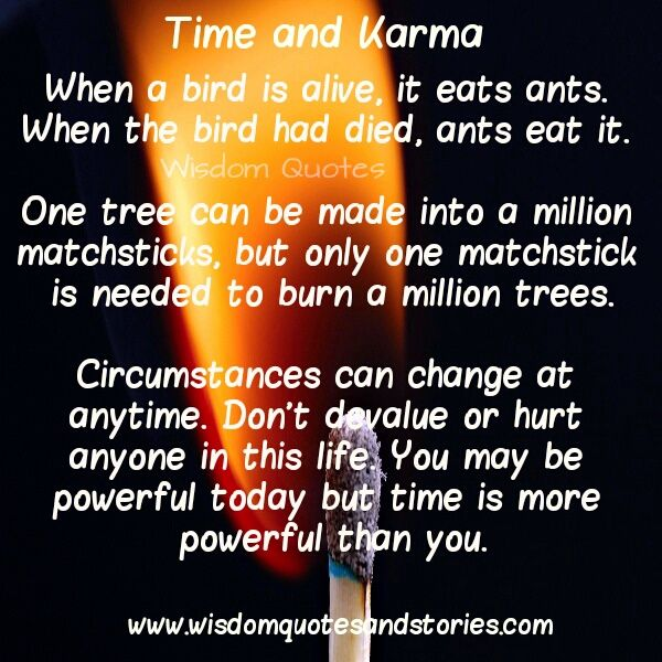 When a #bird is #alive, it eats ants. When the bird had died, ants eat it. One tree can be made into a #million #matchsticks, but only one matchstick is needed to burn a million #trees. #Circumstances can #change at anytime. Don't devalue or hurt anyone in this #life. You may be #powerful #today but #time is more powerful than you.