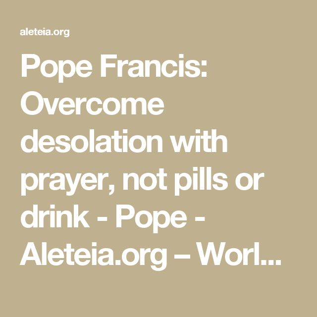 Pope Francis: Overcome desolation with prayer, not pills or drink - Pope - Aleteia.org – Worldwide Catholic Network Sharing Faith Resources for those seeking Truth – Aleteia.org
