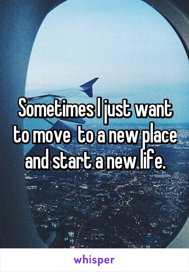 Sometimes I Just Want To Move To A New Place And Start A New Life New Life Quotes New Place Quotes Moving Memes