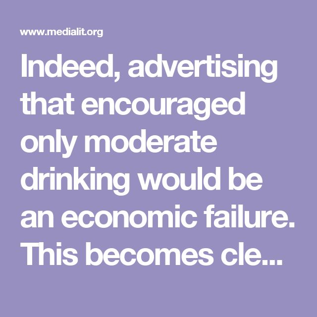 "Indeed, advertising that encouraged only moderate drinking would be an economic failure. This becomes clear when you know that only 10 percent of the drinking-age population consumes over half of all alcoholic beverages sold. According to Robert Hammond, director of the Alcohol Research Information Service, if all 105 million drinkers of legal age consumed the official maximum ""moderate"" amount of alcohol - .99 ounces per day, the equivalent of about two drinks - the industry would suffer ""a…"