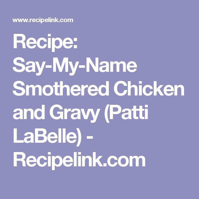 Recipe: Say-My-Name Smothered Chicken and Gravy (Patti LaBelle) - Recipelink.com