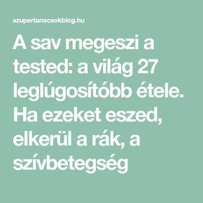 Lugositås!!.....A sav megeszi a tested: a világ 27 leglúgosítóbb étele. Ha ezeket eszed, elkerül a rák, a szívbetegség