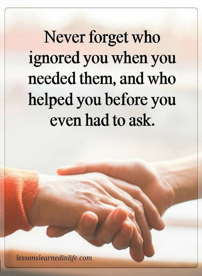 Quotes Never forget who ignored you when you needed them, and who helped you before you even had to ask.