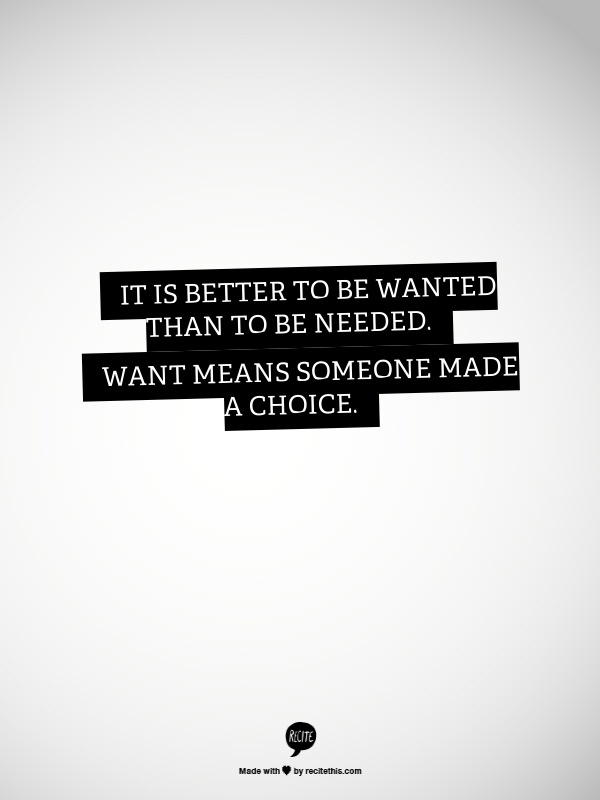 It is better to be wanted than to be needed. Want means someone made a choice.