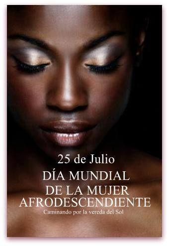 25 de julio, Día Internacional de la Mujer Afrodescendiente. Esta festividad existe desde 1992, año en que se reunieron en República Dominicana mujeres afrolatinoamericanas y caribeñas. Se estima a unos 80 millones las mujeres que se reconocen afrodescendientes en América Latina. Aún hoy sufren un racismo terrible que no se les permite reconocer los grandes valores de su cultura y sabiduría.