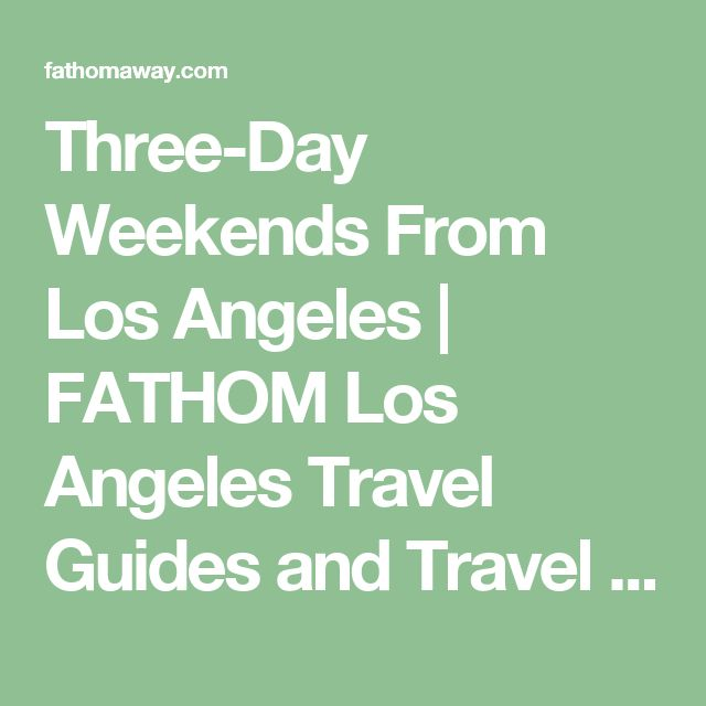 Three-Day Weekends From Los Angeles |  FATHOM  Los Angeles Travel Guides and Travel Blog