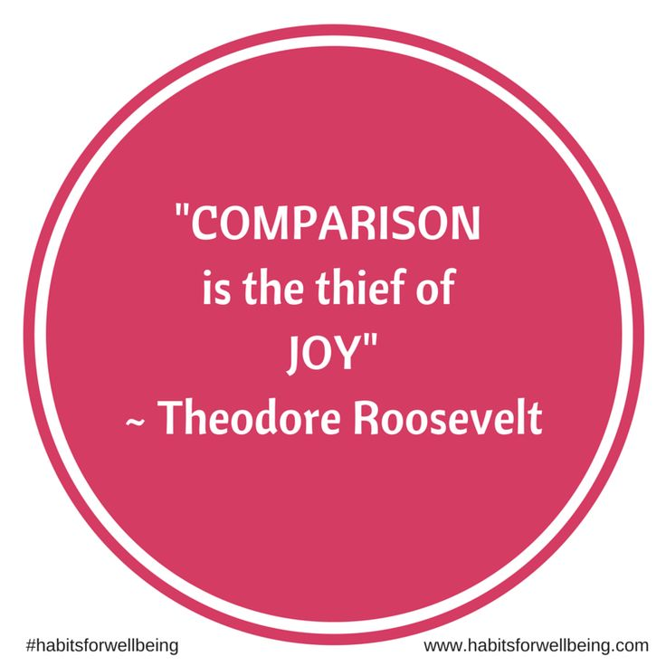 """""""Comparison is the their of joy"""" ~ Theodore Roosevelt"""