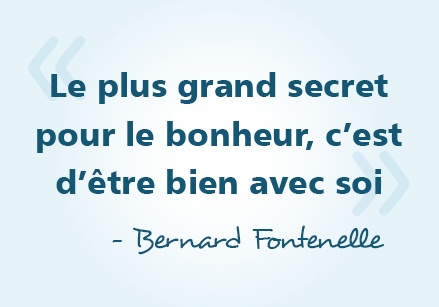 « Le plus grand secret pour le bonheur, c'est d'être bien avec soi » - Bernard Fontenelle #citations