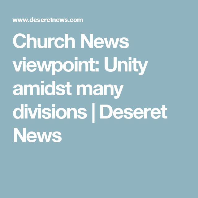 Church News viewpoint: Unity amidst many divisions | Deseret News