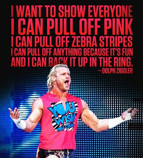 "Dolph Ziggler: I have this shirt. I was never a fan of wearing pink but this guy motivates me so much by performing at his best even when he was having some of the worst days in his career. He went from being World Heavyweight Champion in 2013 to losing to nearly everyone. He didn't give up. He kept putting on amazing matches and picked himself back up slowly. Look at him now, Intercontinental Champion. ""You wish you could pull this off.""  Maybe one day I will be that determined"