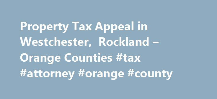 Property Tax Appeal in Westchester, Rockland – Orange Counties #tax #attorney #orange #county http://puerto-rico.remmont.com/property-tax-appeal-in-westchester-rockland-orange-counties-tax-attorney-orange-county/  # Home page Why may you be entitled to a reduction? Quite often, people pay real estate taxes based on the assessed values from years ago. If the value of your home has gone down since the assessment, you still end up paying property taxes based on your past assessment. In order to…