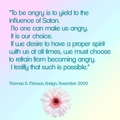 """""""To be angry is to yield to the influence of Satan. No one can make us angry.  It is our choice. If we desire to have a proper spirit with us at all times, we must choose to refrain from becoming angry. I testify that such is possible.""""   ~Thomas S. Monson"""