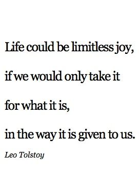 """Life could be limitless joy, if we would only take it for what it is, in the way it is given to us."" Leo Tolstoy"