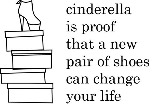 """Cinderella is proof that a new pair of shoes can change your life"" would be a great sign in your shoe area."