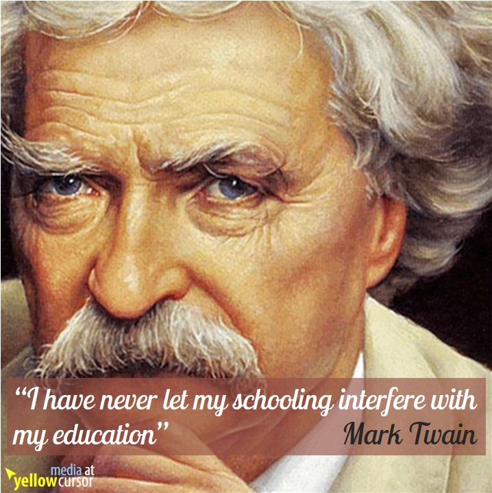 I have never let my schooling interfere with my Education. (Mark Twain)