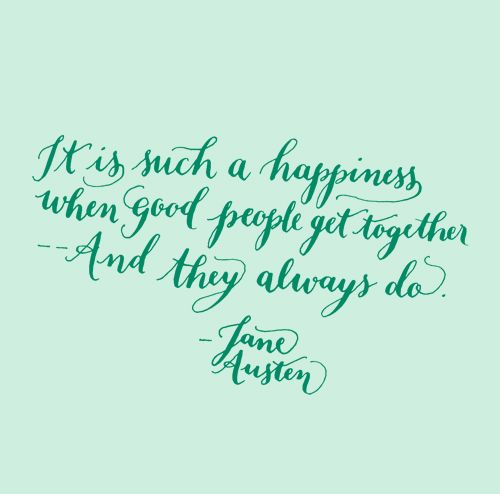 It is such a happiness when good people get together — and they always do. Jane Austen.