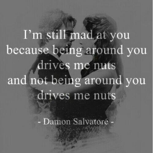 ´''Todavía estoy enojado contigo, porque estar cerca de ti me vuelve loco y no estar cerca de ti también''