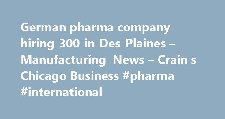 German pharma company hiring 300 in Des Plaines – Manufacturing News – Crain s Chicago Business #pharma #international http://pharmacy.remmont.com/german-pharma-company-hiring-300-in-des-plaines-manufacturing-news-crain-s-chicago-business-pharma-international/  #pharmaceutical companies in chicago # Weather Market Search German pharma company plans to hire 300 in Des Plaines A German pharmaceutical company plans to hire hundreds of people to staff a massive new production facility in Des…